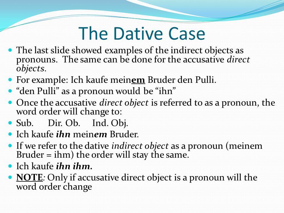 The Dative Case Sequence of Objects The dative indirect object precedes the accusative direct object unless the accusative object is a pronoun DativeAccusative Thomas schenktseiner Freundinein Buchzum Geburtstag Er schenktihrein Buch.