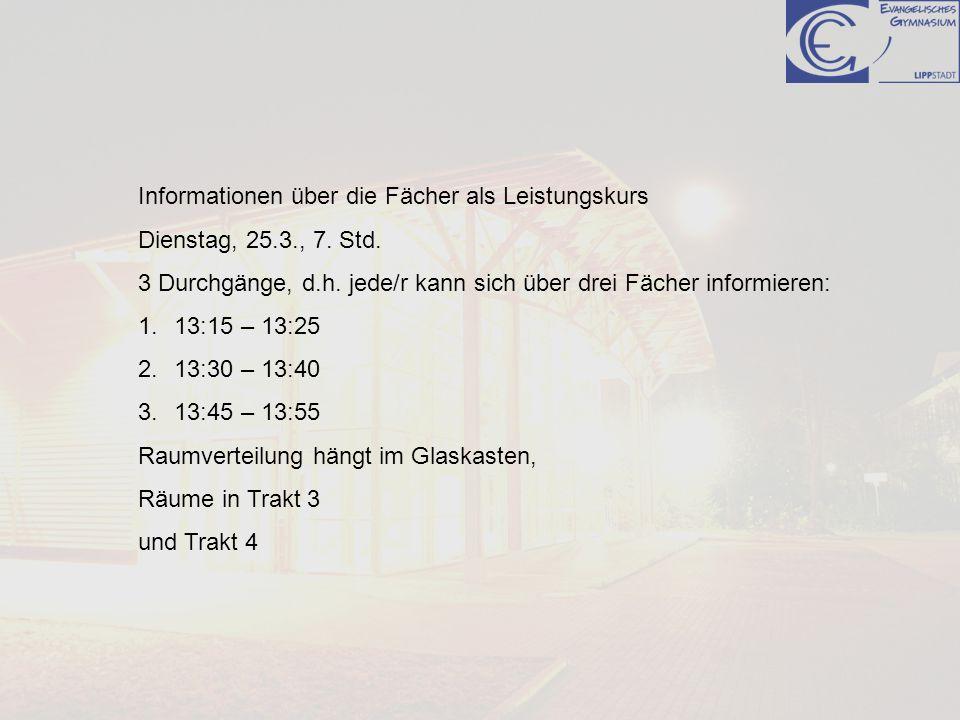 Informationen über die Fächer als Leistungskurs Dienstag, 25.3., 7. Std. 3 Durchgänge, d.h. jede/r kann sich über drei Fächer informieren: 1.13:15 – 1