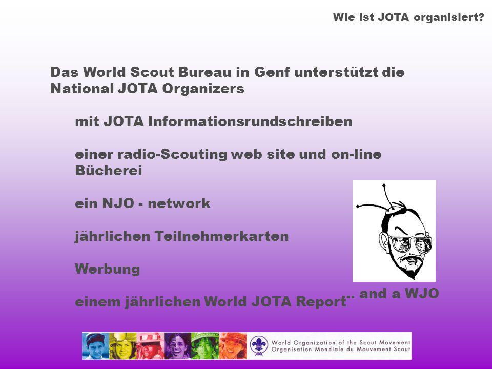 Das World Scout Bureau in Genf unterstützt die National JOTA Organizers mit JOTA Informationsrundschreiben einer radio-Scouting web site und on-line Bücherei ein NJO - network jährlichen Teilnehmerkarten Werbung einem jährlichen World JOTA Report Wie ist JOTA organisiert.