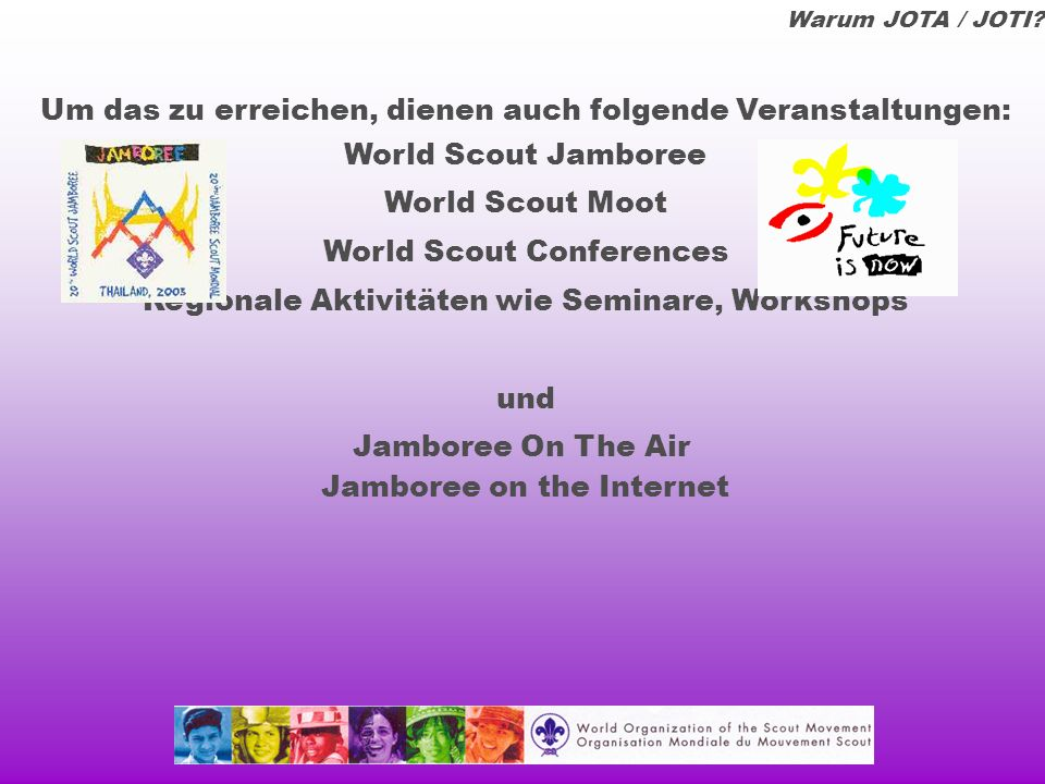 Das World Scout Jamboree On The Air / Internet ermöglicht Kontakte zwischen Pfadfindern aller Nationen jedes Jahr über ein ganzes Wochen- ende für alle Altersstufen auf den Frequenzen des Amateurfunks und den Verbindungen des Internets Warum JOTA / JOTI?