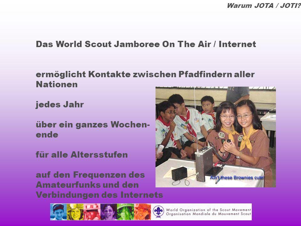 Das Jamboree On The Air /Internet: ermöglicht Pfadfindern eine Vorstellung von der Größe ihrer Weltbewegung schafft einen Beitrag zur weltweiten Bruderschaft der Pfadfinder fördert das internationale Verständnis und den Respekt vor anderen Kulturen Warum JOTA / JOTI?