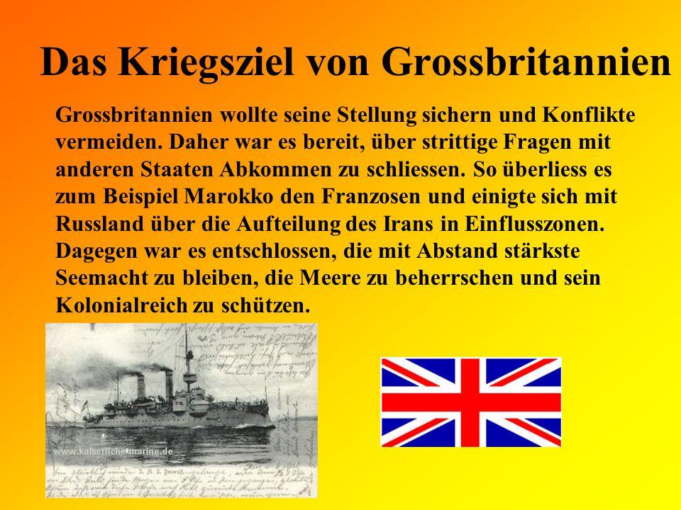 Das Kriegsziel des Deutschen Reiches Das Deutsche Reich galt als die stärkste Landmacht mit dem modernsten Heer.Um seinen aufstrebenden Welthandel und seine Kolonien zu schützen, wollte es nun auch eine starke Seemacht werden und den britischen Vorsprung aufholen.