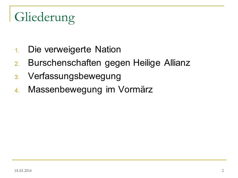 Gliederung 1. Die verweigerte Nation 2. Burschenschaften gegen Heilige Allianz 3. Verfassungsbewegung 4. Massenbewegung im Vormärz 18.05.20142