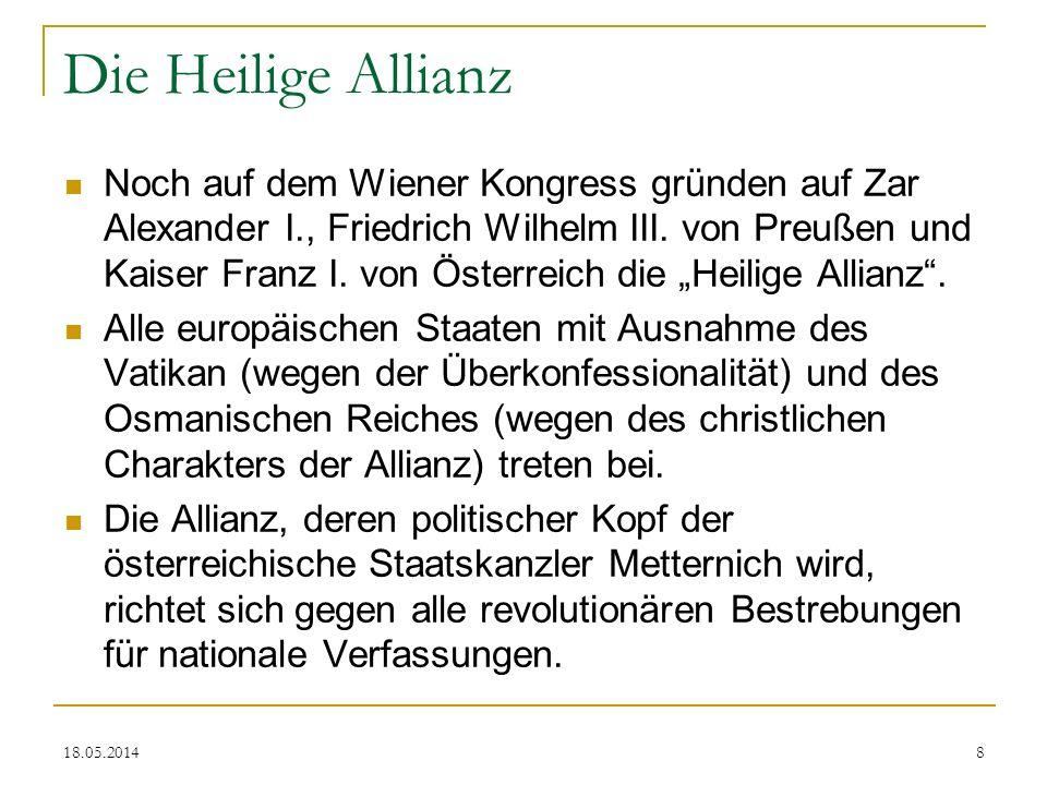 18.05.2014 Die Heilige Allianz Noch auf dem Wiener Kongress gründen auf Zar Alexander I., Friedrich Wilhelm III. von Preußen und Kaiser Franz I. von Ö