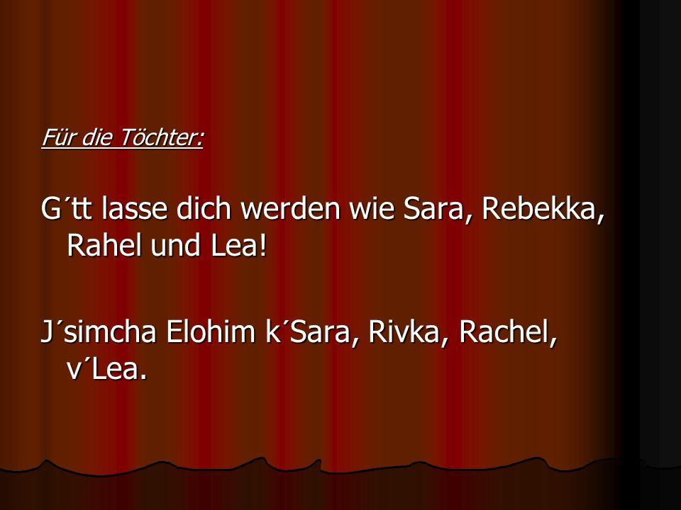 Für die Töchter: G´tt lasse dich werden wie Sara, Rebekka, Rahel und Lea! J´simcha Elohim k´Sara, Rivka, Rachel, v´Lea.