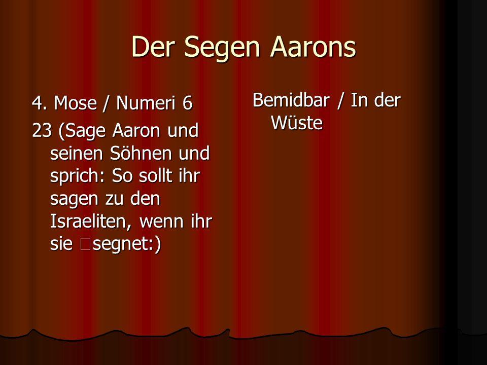 Der Segen Aarons 4. Mose / Numeri 6 23 (Sage Aaron und seinen Söhnen und sprich: So sollt ihr sagen zu den Israeliten, wenn ihr sie segnet:) Bemidbar