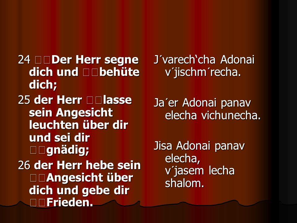 24 Der Herr segne dich und behüte dich; 25 der Herr lasse sein Angesicht leuchten über dir und sei dir gnädig; 26 der Herr hebe sein Angesicht über di