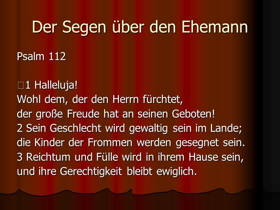 Der Segen über den Ehemann Psalm 112 1 Halleluja! Wohl dem, der den Herrn fürchtet, der große Freude hat an seinen Geboten! 2 Sein Geschlecht wird gew