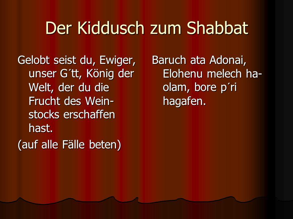 Der Kiddusch zum Shabbat Gelobt seist du, Ewiger, unser G´tt, König der Welt, der du die Frucht des Wein- stocks erschaffen hast. (auf alle Fälle bete