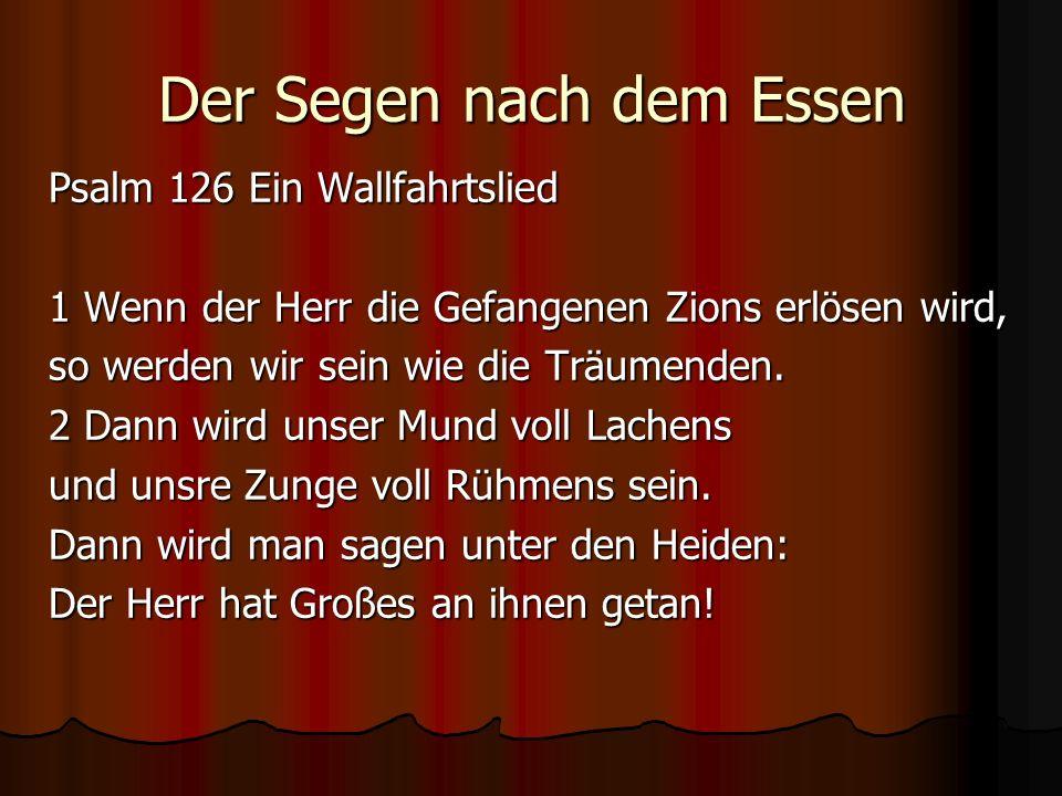 Der Segen nach dem Essen Psalm 126 Ein Wallfahrtslied 1 Wenn der Herr die Gefangenen Zions erlösen wird, so werden wir sein wie die Träumenden. 2 Dann
