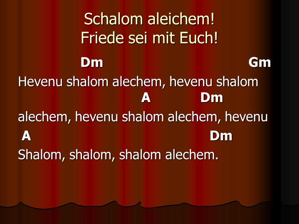 Schalom aleichem! Friede sei mit Euch! Dm Gm Dm Gm Hevenu shalom alechem, hevenu shalom A Dm alechem, hevenu shalom alechem, hevenu A Dm A Dm Shalom,