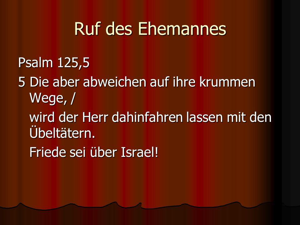 Ruf des Ehemannes Psalm 125,5 5 Die aber abweichen auf ihre krummen Wege, / wird der Herr dahinfahren lassen mit den Übeltätern. Friede sei über Israe