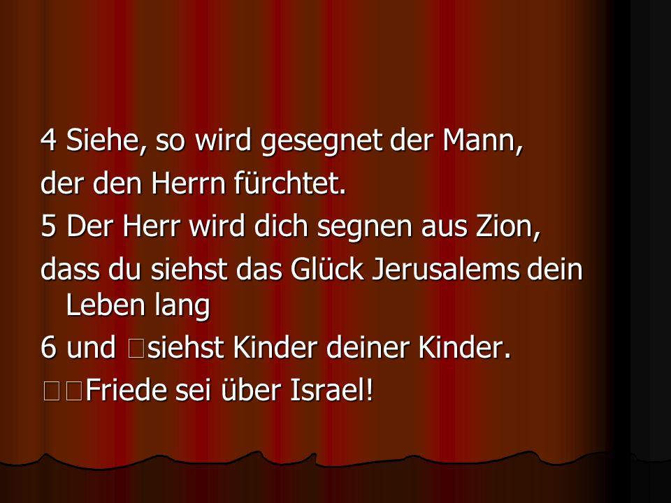 4 Siehe, so wird gesegnet der Mann, der den Herrn fürchtet. 5 Der Herr wird dich segnen aus Zion, dass du siehst das Glück Jerusalems dein Leben lang