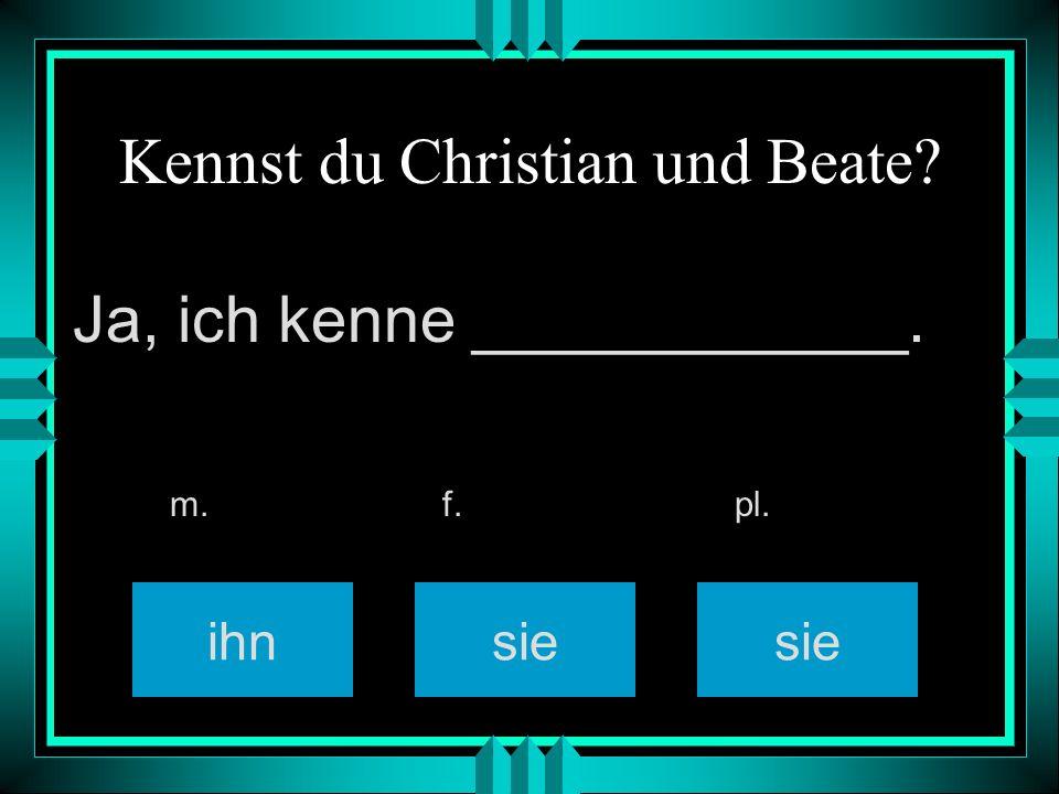 Kennst du Christian und Beate? ihnsie m. f. pl. Ja, ich kenne ____________.