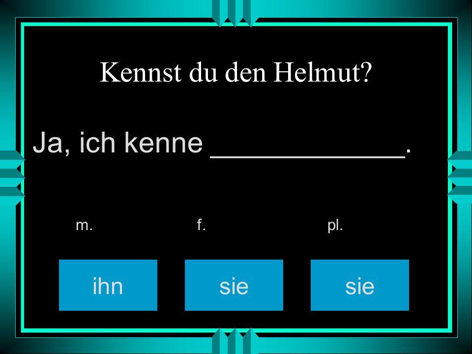 Kennst du den Helmut? ihnsie m. f. pl. Ja, ich kenne ____________.