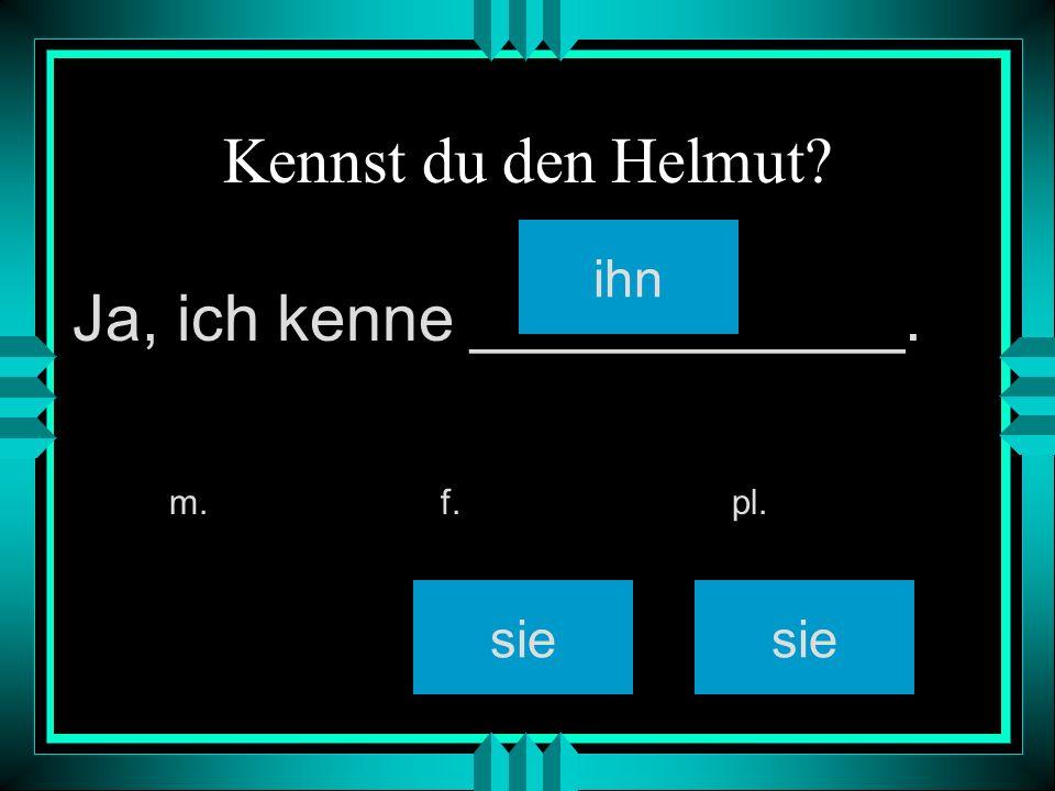 Kennst du den Helmut? ihn sie m. f. pl. Ja, ich kenne ____________.