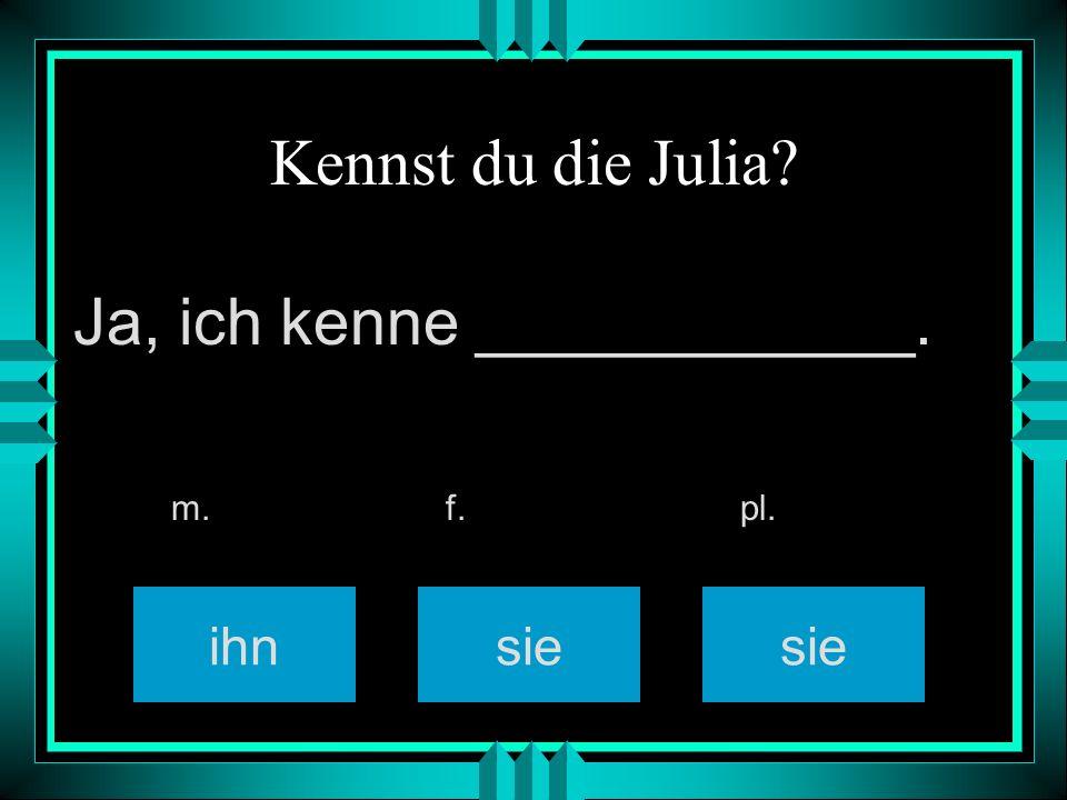 Kennst du die Julia? ihnsie m. f. pl. Ja, ich kenne ____________.