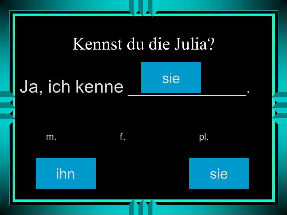 Kennst du die Julia? ihn sie m. f. pl. Ja, ich kenne ____________.