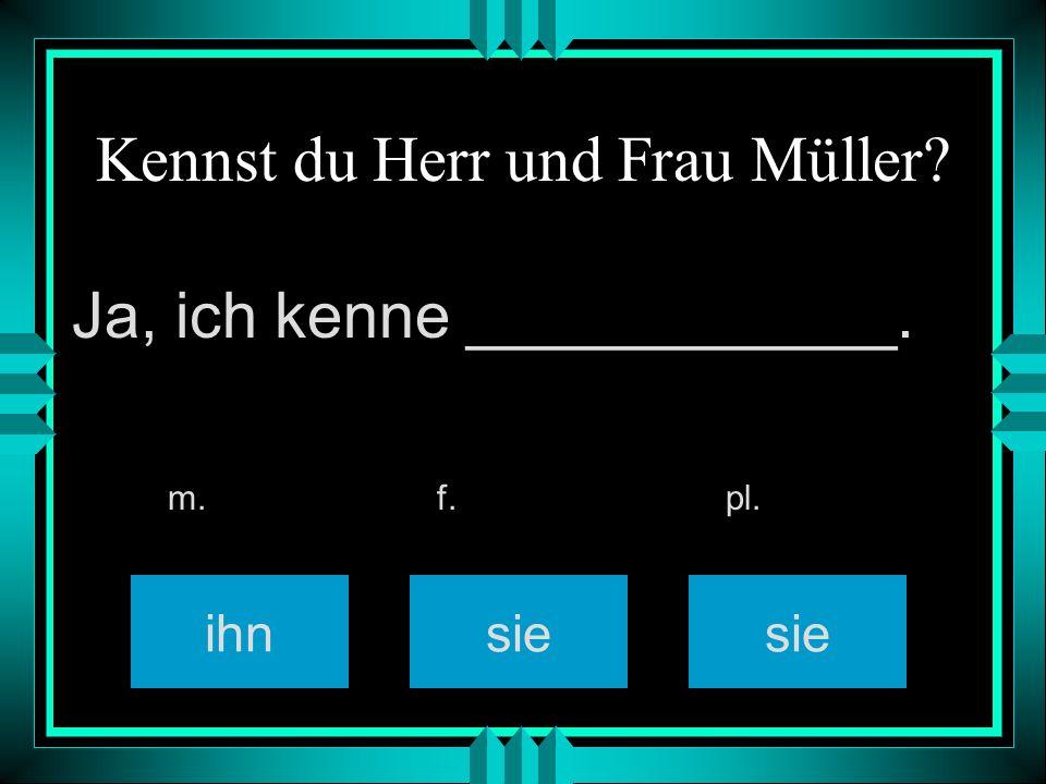 Kennst du Herr und Frau Müller? ihnsie m. f. pl. Ja, ich kenne ____________.