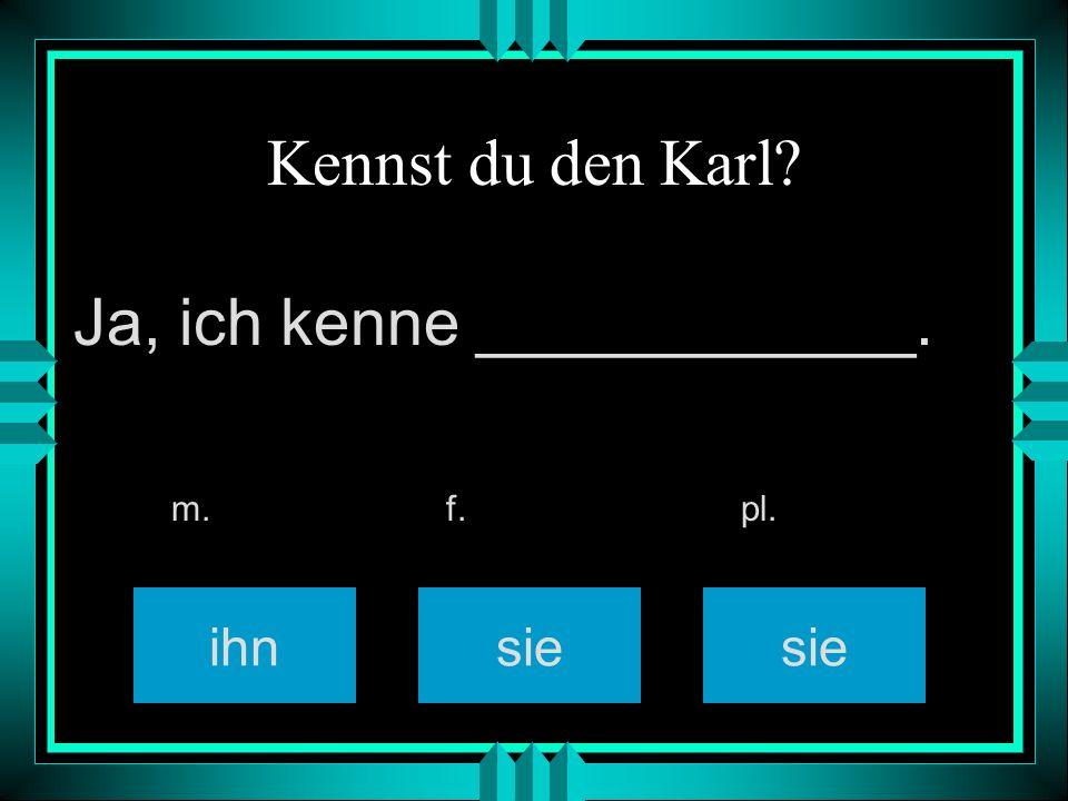 Kennst du den Karl? ihnsie m. f. pl. Ja, ich kenne ____________.