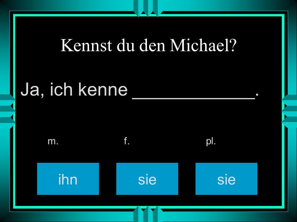 Kennst du den Michael? sie m. f. pl. Ja, ich kenne ____________. ihn