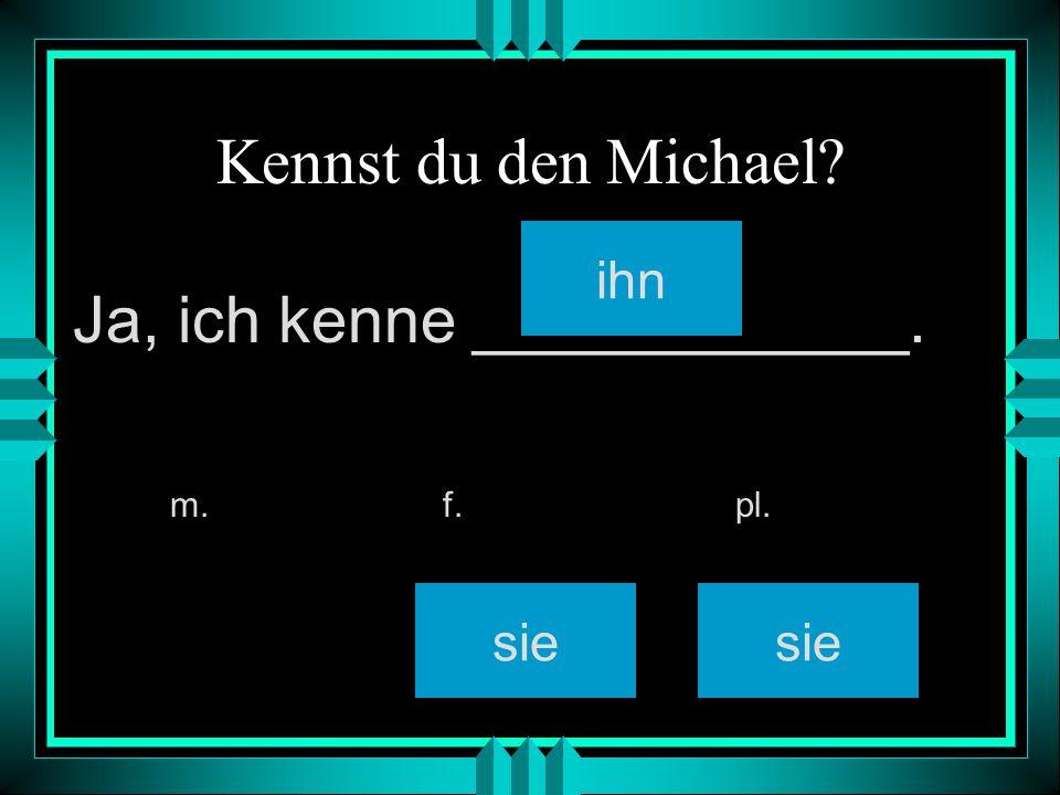 Kennst du den Michael? ihn sie m. f. pl. Ja, ich kenne ____________.