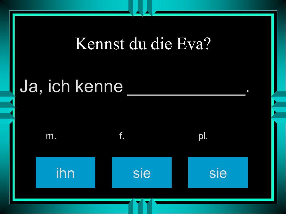 Kennst du die Eva? ihnsie m. f. pl. Ja, ich kenne ____________.