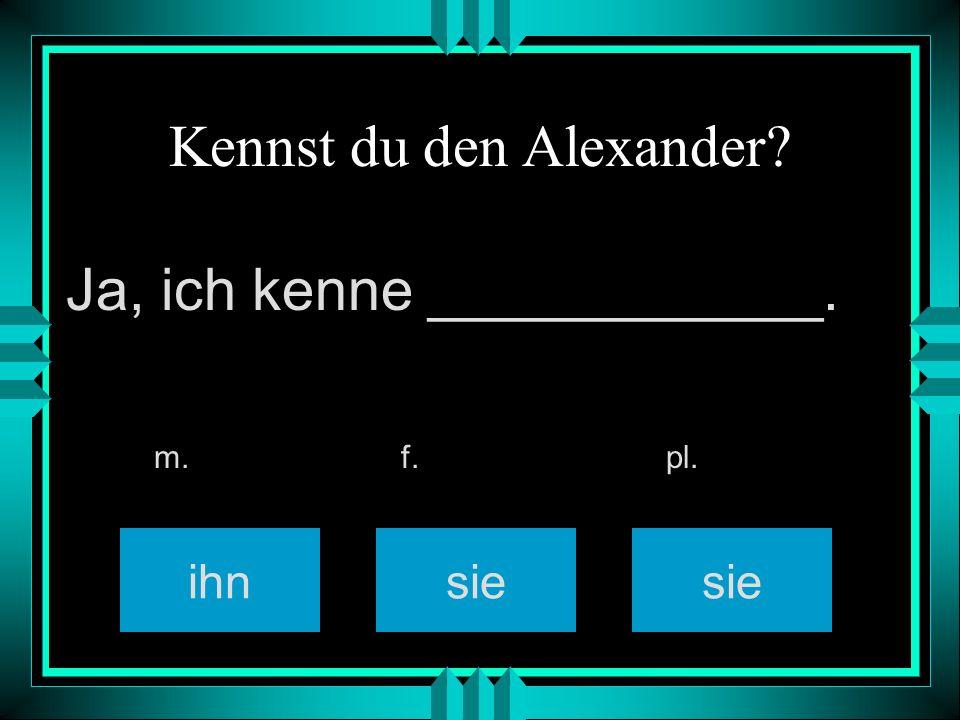 Kennst du den Alexander? ihnsie m. f. pl. Ja, ich kenne ____________.