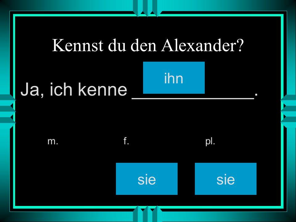 Kennst du den Alexander? ihn sie m. f. pl. Ja, ich kenne ____________.