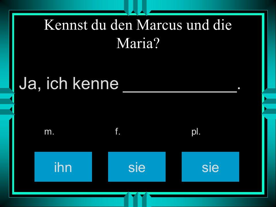 Kennst du den Marcus und die Maria? ihnsie m. f. pl. Ja, ich kenne ____________.
