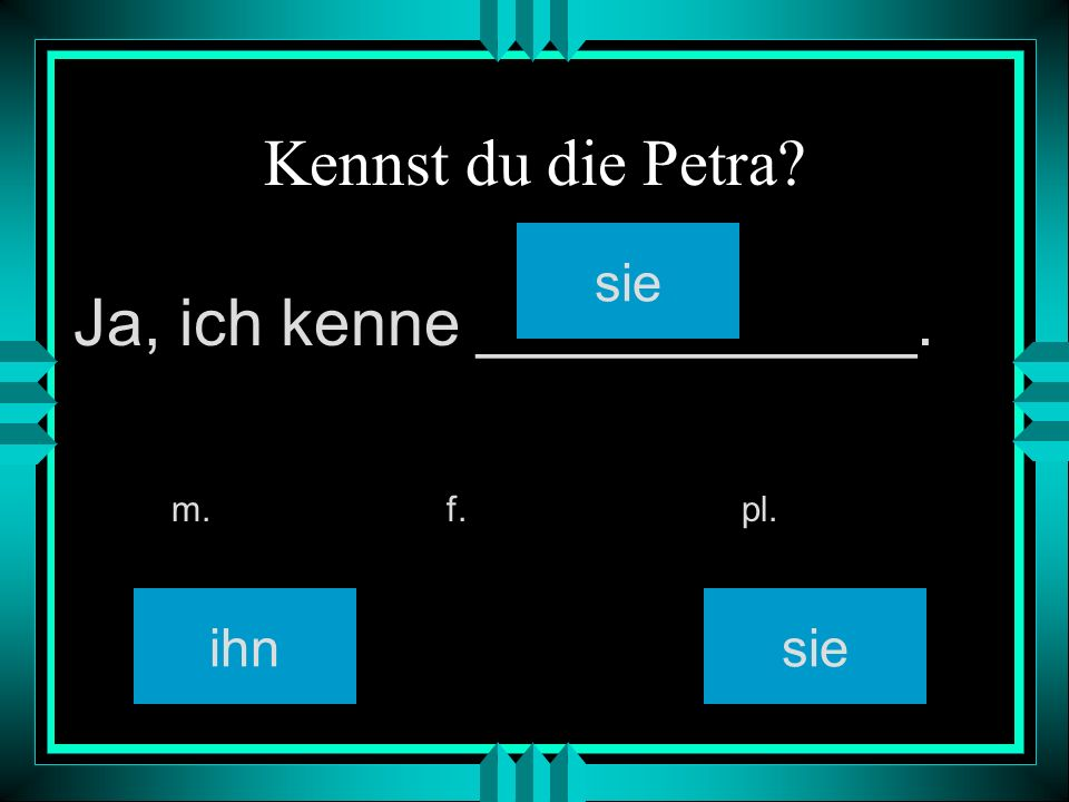 Kennst du die Petra? ihn sie m. f. pl. Ja, ich kenne ____________. sie
