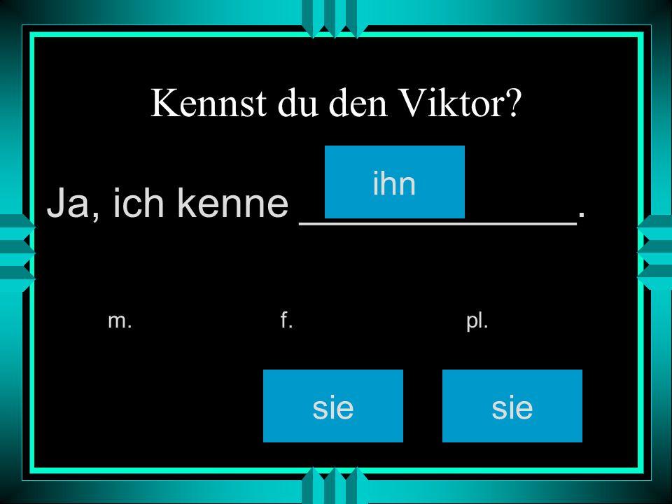 Kennst du den Viktor? ihn sie m. f. pl. Ja, ich kenne ____________.
