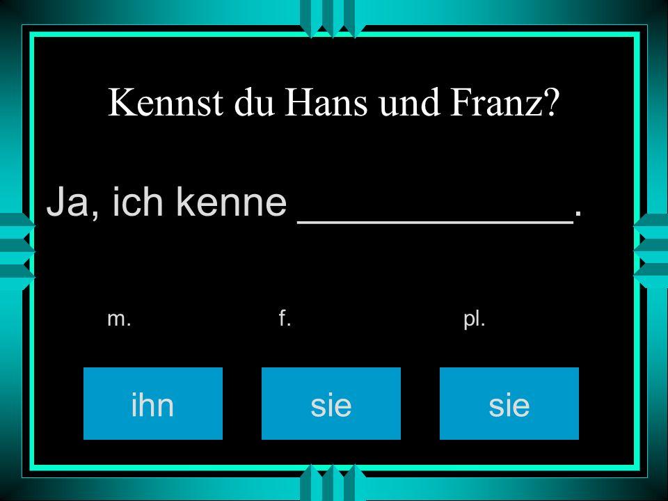 Kennst du den Jürgen? ihn sie m. f. pl. Ja, ich kenne ____________.