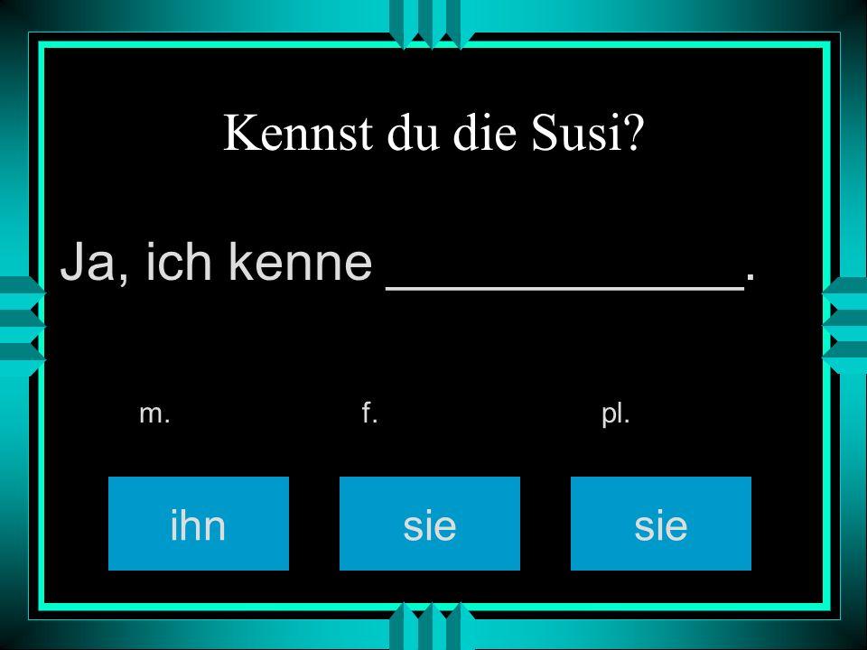 Kennst du die Susi? ihn sie m. f. pl. Ja, ich kenne ____________.