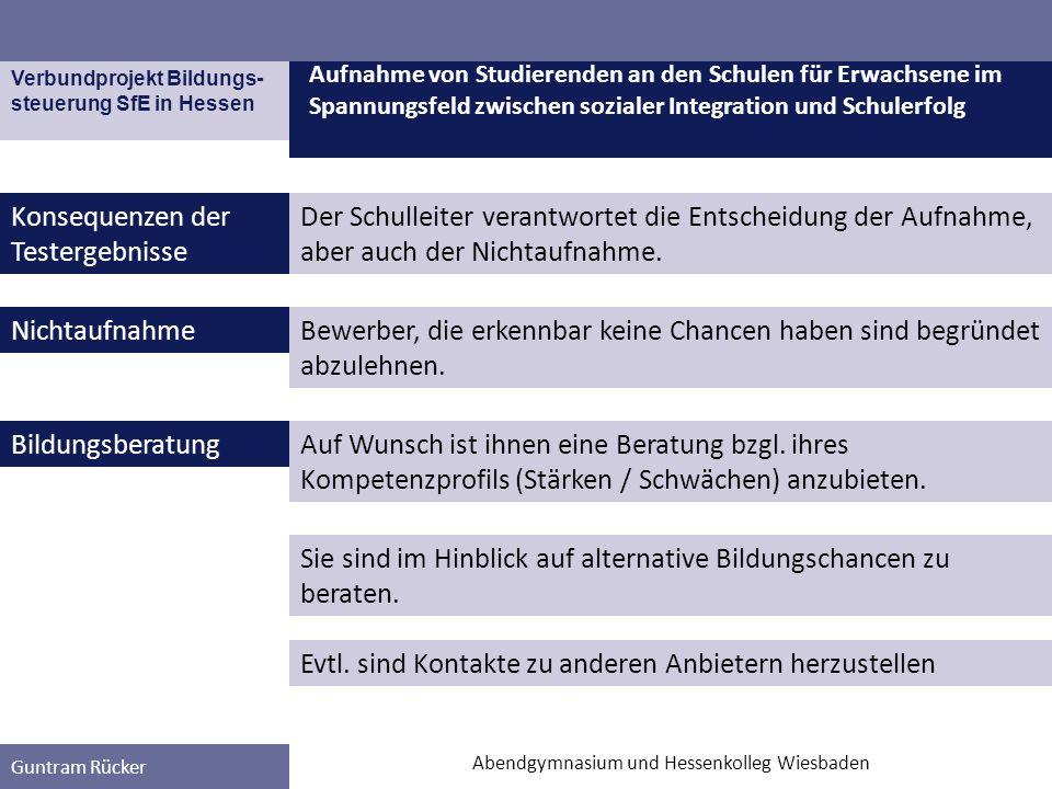 Verbundprojekt Bildungs- steuerung SfE in Hessen Guntram Rücker Konsequenzen der Testergebnisse Aufnahme von Studierenden an den Schulen für Erwachsene im Spannungsfeld zwischen sozialer Integration und Schulerfolg Abendgymnasium und Hessenkolleg Wiesbaden Sie sind im Hinblick auf alternative Bildungschancen zu beraten.