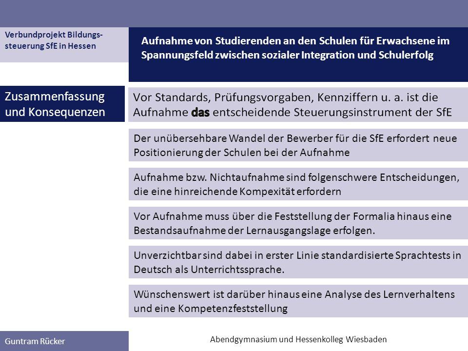 Verbundprojekt Bildungs- steuerung SfE in Hessen Guntram Rücker Zusammenfassung und Konsequenzen Aufnahme von Studierenden an den Schulen für Erwachsene im Spannungsfeld zwischen sozialer Integration und Schulerfolg Abendgymnasium und Hessenkolleg Wiesbaden Wünschenswert ist darüber hinaus eine Analyse des Lernverhaltens und eine Kompetenzfeststellung Unverzichtbar sind dabei in erster Linie standardisierte Sprachtests in Deutsch als Unterrichtssprache.