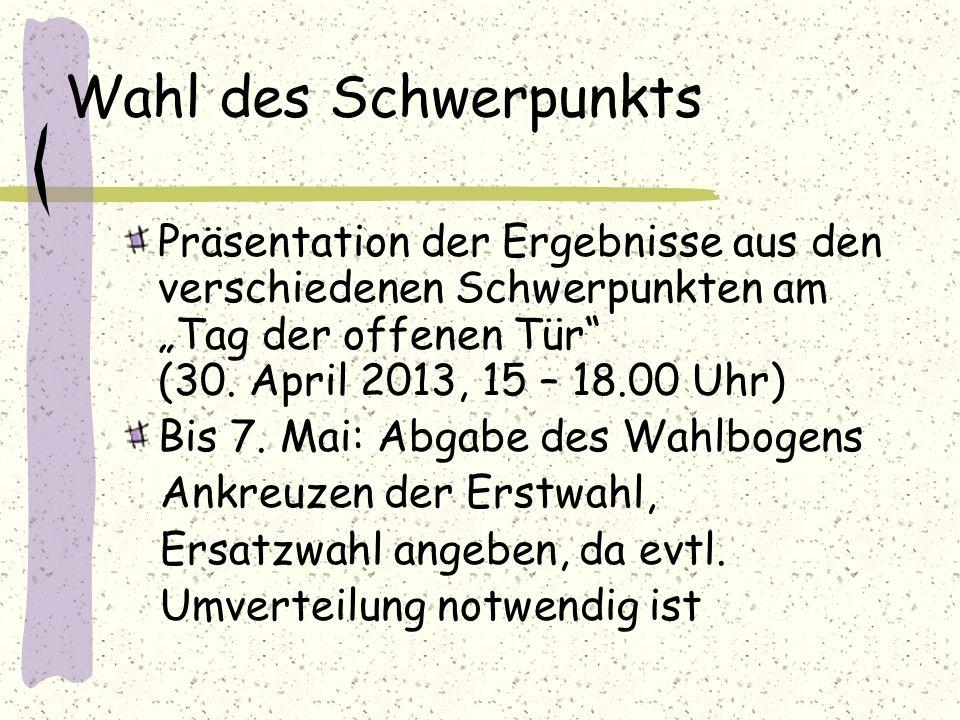 Wahl des Schwerpunkts Präsentation der Ergebnisse aus den verschiedenen Schwerpunkten am Tag der offenen Tür (30. April 2013, 15 – 18.00 Uhr) Bis 7. M