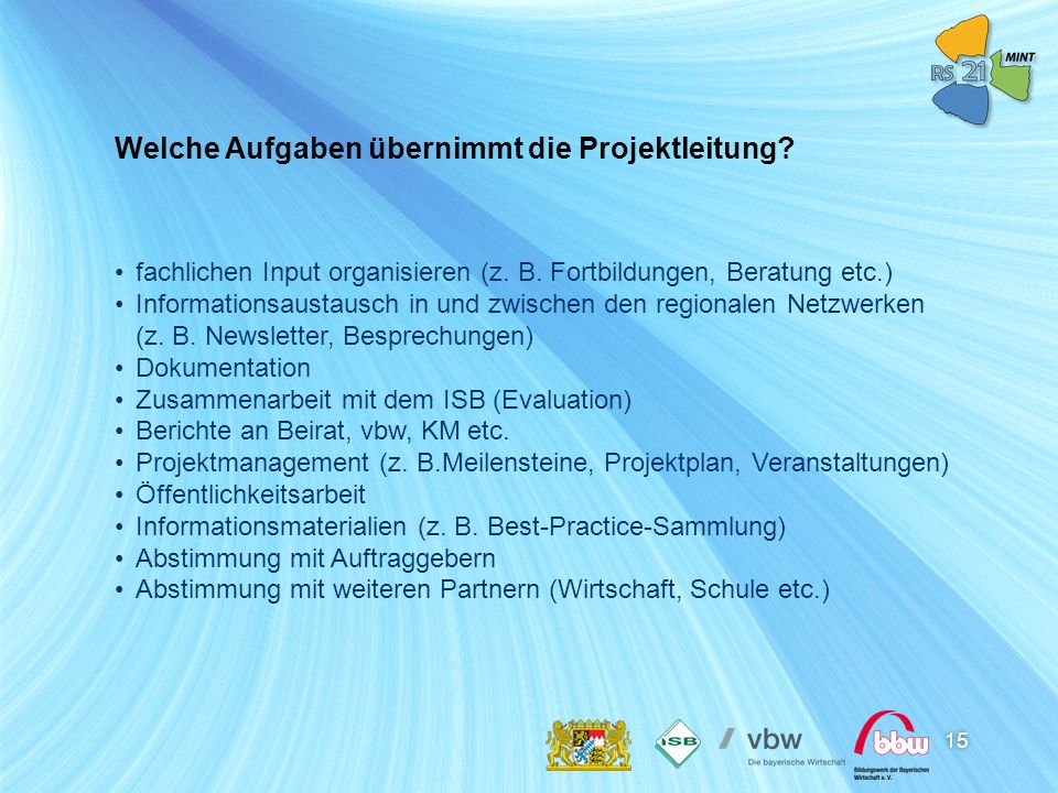 15 Welche Aufgaben übernimmt die Projektleitung? fachlichen Input organisieren (z. B. Fortbildungen, Beratung etc.) Informationsaustausch in und zwisc
