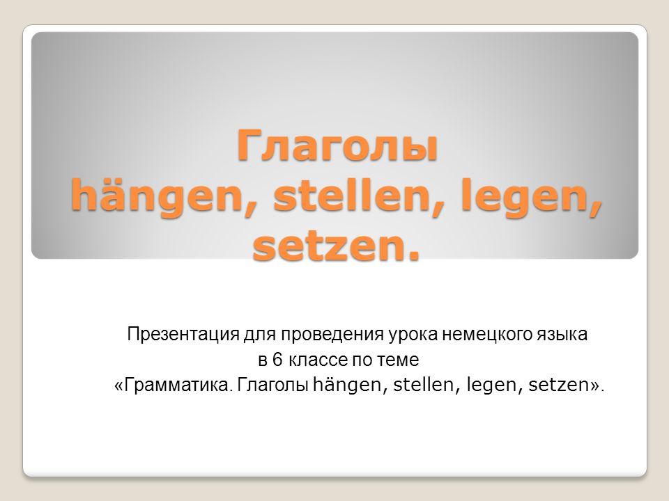 Глаголы hängen, stellen, legen, setzen. Презентация для проведения урока немецкого языка в 6 классе по теме «Грамматика. Глаголы hängen, stellen, lege