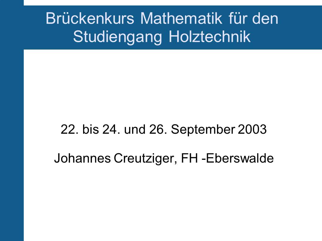 Brückenkurs Mathematik für den Studiengang Holztechnik 22. bis 24. und 26. September 2003 Johannes Creutziger, FH -Eberswalde
