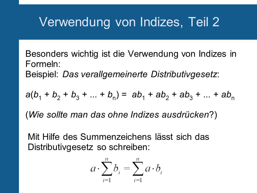 Verwendung von Indizes, Teil 2 Besonders wichtig ist die Verwendung von Indizes in Formeln: Beispiel: Das verallgemeinerte Distributivgesetz: a(b 1 +