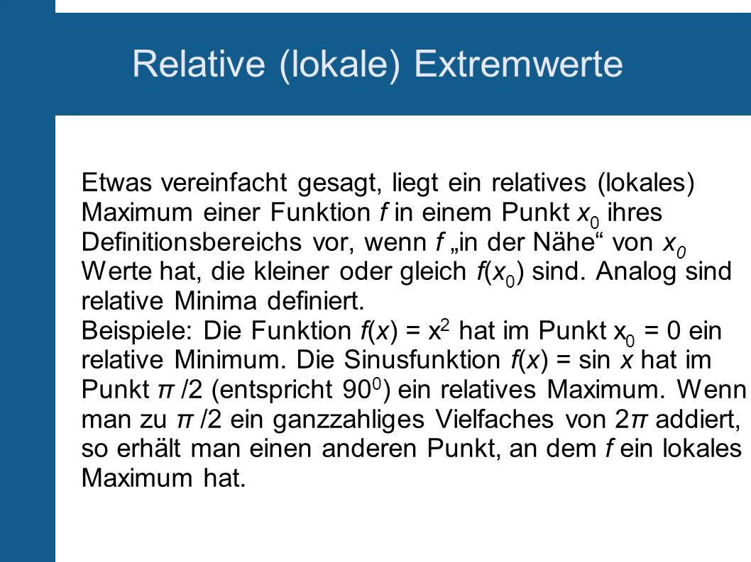 Relative (lokale) Extremwerte Etwas vereinfacht gesagt, liegt ein relatives (lokales) Maximum einer Funktion f in einem Punkt x 0 ihres Definitionsber