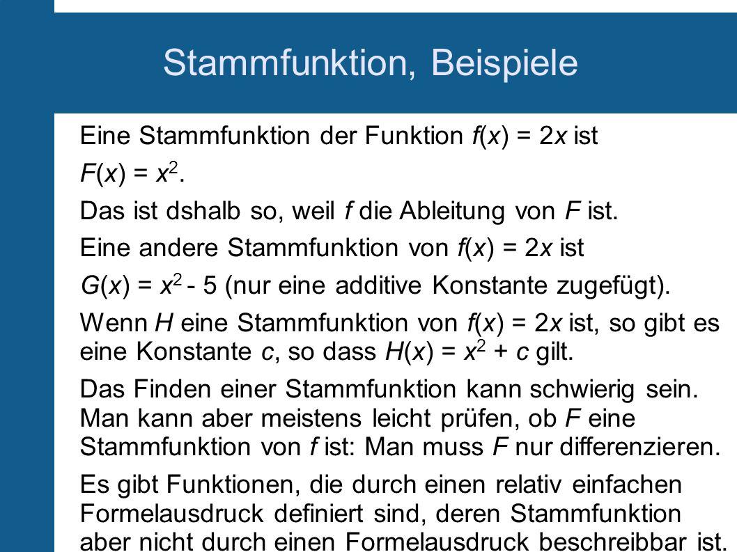 Stammfunktion, Beispiele Eine Stammfunktion der Funktion f(x) = 2x ist F(x) = x 2. Das ist dshalb so, weil f die Ableitung von F ist. Eine andere Stam