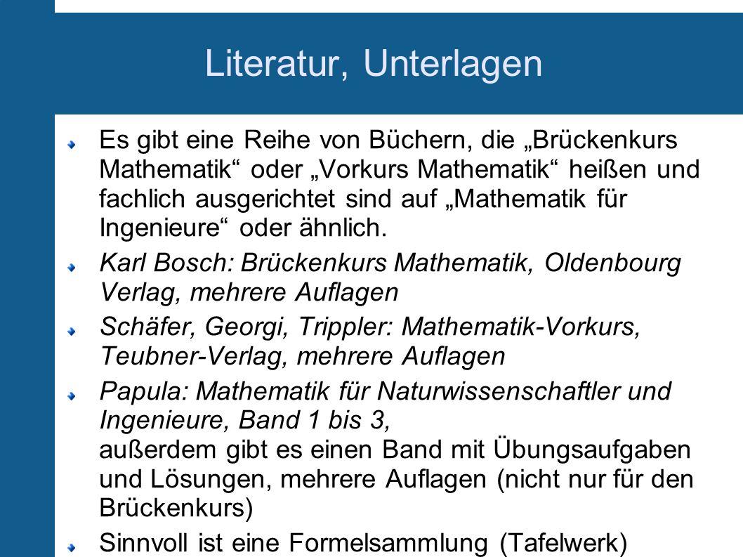 Literatur, Unterlagen Es gibt eine Reihe von Büchern, die Brückenkurs Mathematik oder Vorkurs Mathematik heißen und fachlich ausgerichtet sind auf Mat