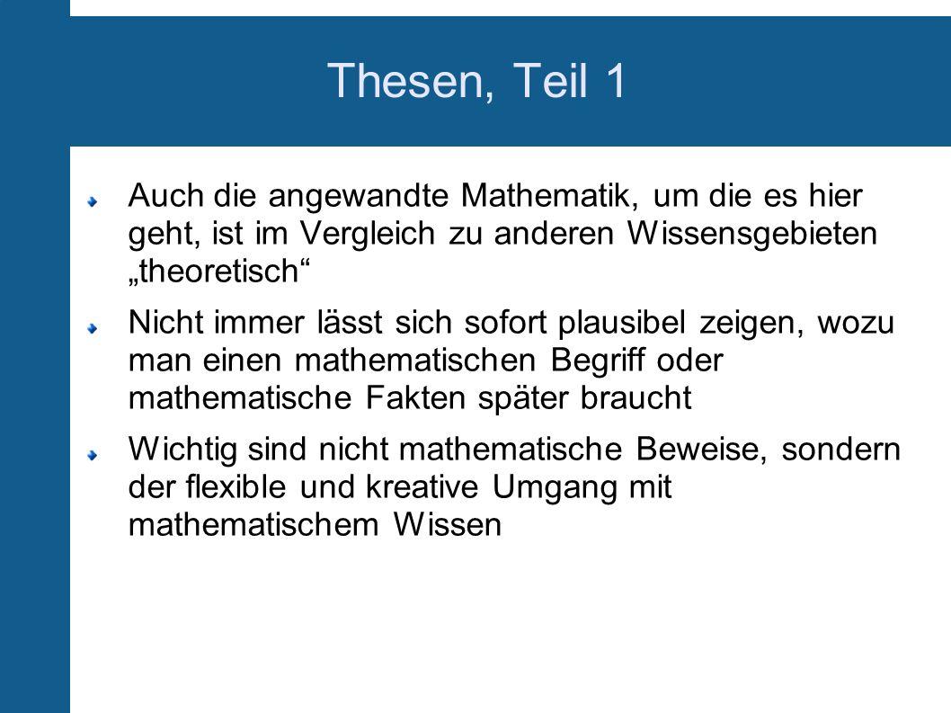 Thesen, Teil 1 Auch die angewandte Mathematik, um die es hier geht, ist im Vergleich zu anderen Wissensgebieten theoretisch Nicht immer lässt sich sof