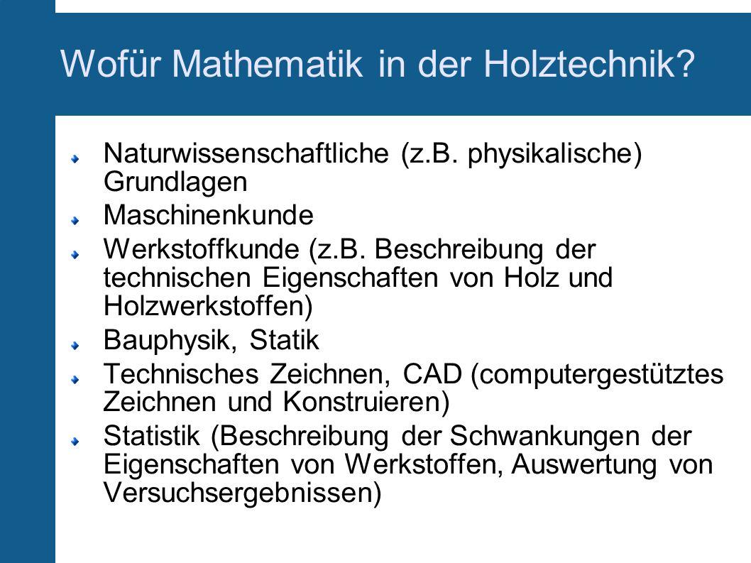 Wofür Mathematik in der Holztechnik? Naturwissenschaftliche (z.B. physikalische) Grundlagen Maschinenkunde Werkstoffkunde (z.B. Beschreibung der techn
