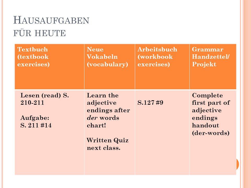 H AUSAUFGABEN FÜR HEUTE Textbuch (textbook exercises) Neue Vokabeln (vocabulary) Arbeitsbuch (workbook exercises) Grammar Handzettel/ Projekt Lesen (r