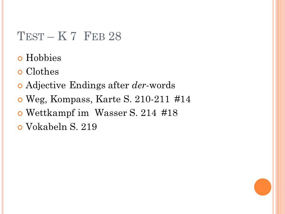 T EST – K 7 F EB 28 Hobbies Clothes Adjective Endings after der- words Weg, Kompass, Karte S. 210-211 #14 Wettkampf im Wasser S. 214 #18 Vokabeln S. 2