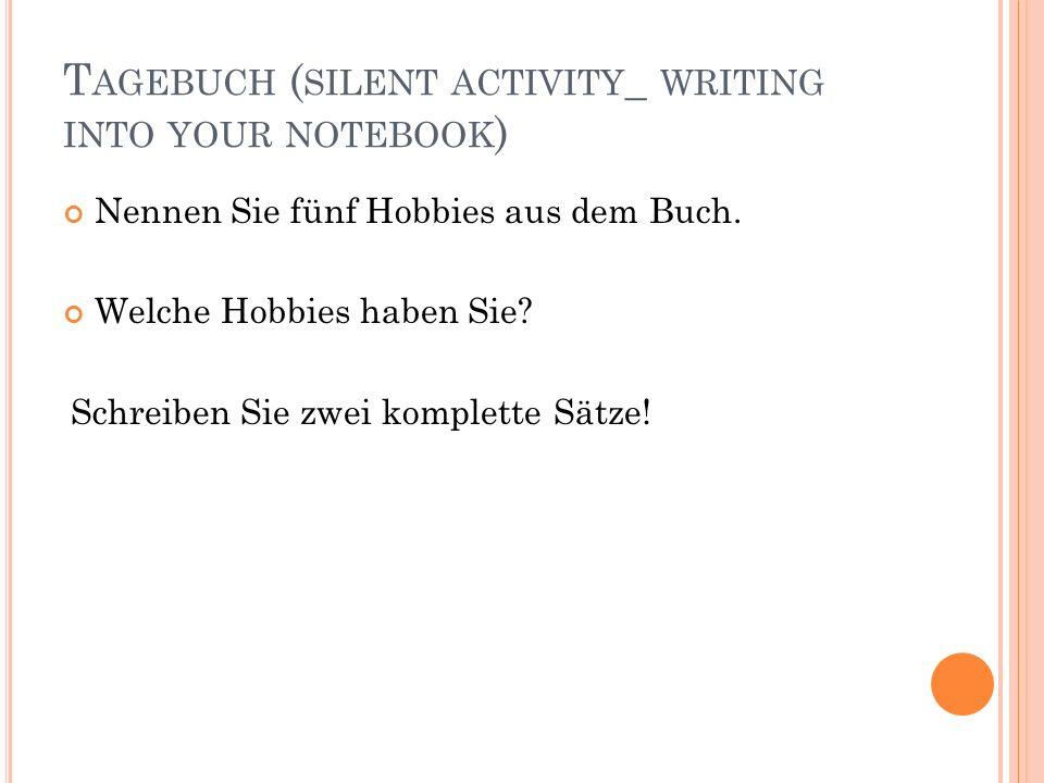 T AGEBUCH ( SILENT ACTIVITY _ WRITING INTO YOUR NOTEBOOK ) Nennen Sie fünf Hobbies aus dem Buch. Welche Hobbies haben Sie? Schreiben Sie zwei komplett