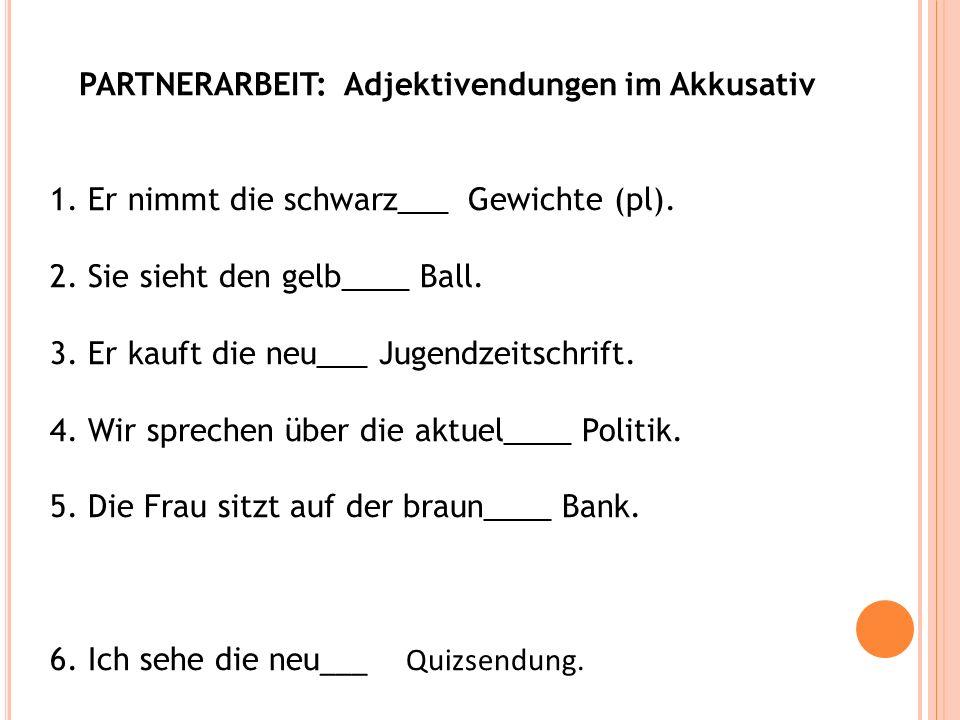 PARTNERARBEIT: Adjektivendungen im Akkusativ 1. Er nimmt die schwarz___ Gewichte (pl). 2. Sie sieht den gelb____ Ball. 3. Er kauft die neu___ Jugendze